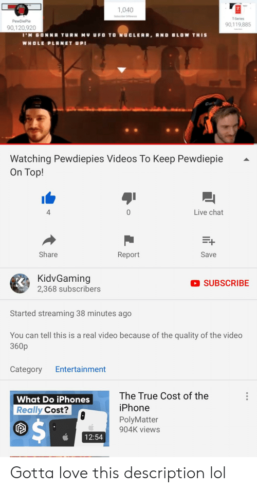 Iphone, Lol, and Love: 1,040  T-Series  90,119,885  90,120,920  WHOLE PLRNET UPI  Cun  Watching Pewdiepies Videos To Keep Pewdiepie -  On Top!  4  0  Live chat  Share  Report  Save  KidvGaming  2,368 subscribers  SUBSCRIBE  Started streaming 38 minutes ago  You can tell this is a real video because of the quality of the video  360p  Category Entertainment  What Do iPhones  Really Cost?  The True Cost of the  iPhone  PolyMatter  904K views  12:54 Gotta love this description lol