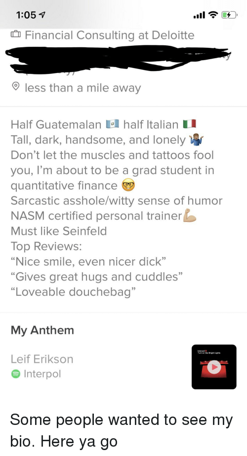 """Douchebag, Finance, and Seinfeld: 1:05  Financial Consulting at Deloitte  less than a mile away  Half Guatemalan half Italian I  Tall, dark, handsome, and lonely  Don'tlet the muscles and tattoos fool  you, I'm about to be a grad student in  quantitative finance  Sarcastic asshole/witty sense of humor  NASM certified personal trainer  Must like Seinfeld  lop RevieWS  """"Nice smile, even nicer dick""""  """"Gives great hugs and cuddles""""  """"Loveable douchebag""""  My Anthem  Interpol  Turn on the Bright Lights  Leif Erikson  Interpol"""