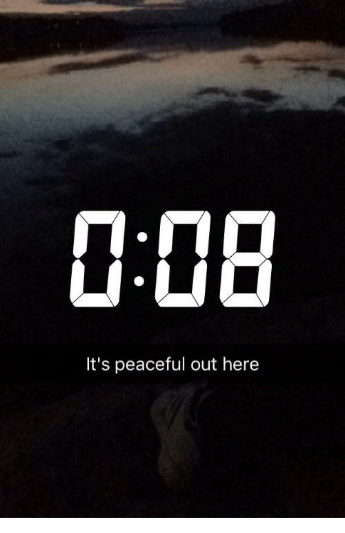Out, Here, and Peaceful: 1:08  It's peaceful out here