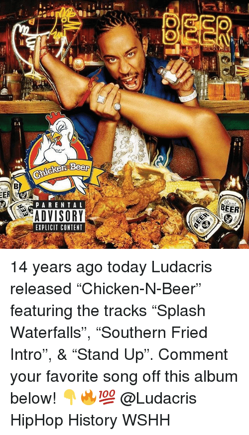 """Beer, Ludacris, and Memes: 1.1  BEER  PAREN TAL  ADVISORY  EXPLICIT CONTENT 14 years ago today Ludacris released """"Chicken-N-Beer"""" featuring the tracks """"Splash Waterfalls"""", """"Southern Fried Intro"""", & """"Stand Up"""". Comment your favorite song off this album below! 👇🔥💯 @Ludacris HipHop History WSHH"""