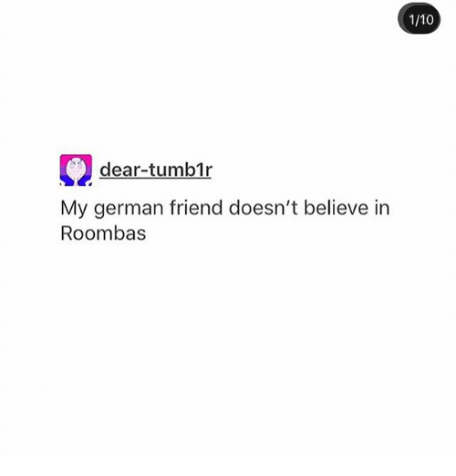 Ironic, German, and Dears: 1/10  dear-tumb1r  My german friend doesn't believe in  Roombas