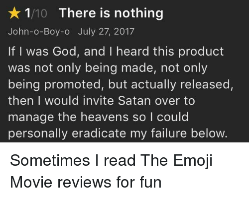 Emoji, Funny, and God: 1/10 There is nothing  John-o-Boy-o July 27, 2017  If I was God, and I heard this product  was not only being made, not only  being promoted, but actually released,  then I would invite Satan over to  manage the heavens so l could  personally eradicate my failure below.
