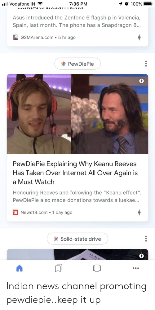 """Internet, News, and Phone: 1 100%  7:36 PM  ill Vodafone IN  VUIVINIVIIU.CUTTTIOVV  Asus introduced the Zenfone 6 flagship in Valencia,  Spain, last month. The phone has a Snapdragon 8...  5 hr ago  GSMArena.com  PewDiePie  PewDiePie Explaining Why Keanu Reeves  Has Taken Over Internet All Over Again is  a Must Watch  Honouring Reeves and following the """"Keanu effect"""",  PewDiePie also made donations towards a luekae...  18 News18.com 1 day ago  Solid-state drive  W0 BLAP Indian news channel promoting pewdiepie..keep it up"""