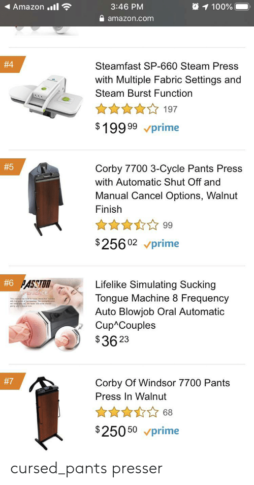 Amazon, Blowjob, and Steam: 1 100%  Amazon.l  3:46 PM  amazon.com  #4  Steamfast SP-660 Steam Press  with Multiple Fabric Settings and  Steam Burst Function  197  $199 99prime  # 5  Corby 7700 3-Cycle Pants Press  with Automatic Shut Off and  Manual Cancel Options, Walnut  Finish  99  $25602 prime  #6 PASSTON  Lifelike Simulating Sucking  XPERIENCE  Tongue Machine 8 Frequency  Auto Blowjob Oral Automatic  Cup Couples  $36 23  #7  Corby Of Windsor 7700 Pants  Press In Walnut  68  $25050 prime cursed_pants presser