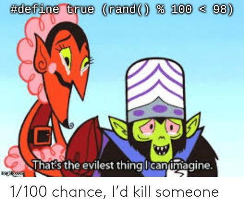 Chance, Someone, and  Kill: 1/100 chance, I'd kill someone