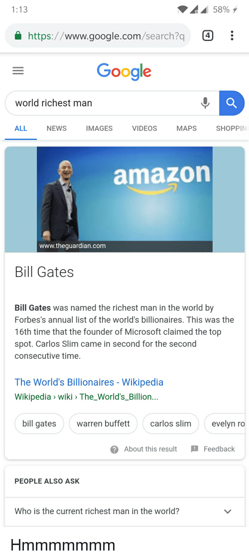 Amazon, Bill Gates, and Google: 1:13  58%  https://www.google.com/search?q  Google  world richest man  ALL  NEWS  IMAGES  VIDEOS  MAPS  SHOPPIN  amazon  www.thequardian.com  Bill Gates  Bill Gates was named the richest man in the world by  Forbes's annual list of the world's billionaires, This was the  16th time that the founder of Microsoft claimed the top  spot. Carlos Slim came in second for the second  consecutive time.  The World's Billionaires - Wikipedia  Wikipedia > wiki > The_World's_Billion.  bill gates  warren buffettca  rlos slim  evelyn ro  About this result Feedback  PEOPLE ALSO ASK  Who is the current richest man in the world?
