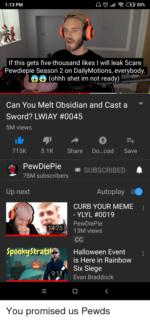 Halloween, Meme, and Scare: 1:13 PM  .11  : GD 20%  If this gets five-thousand likes I will leak Scare  Pewdiepie Season 2 on DailyMotions, everybody  (ohhh shet im not ready)  Can You Melt Obsidian and Cast a  Sword? LWIAY #0045  5M views  715K  Share Do...oad Save  PewDiePie  78M subscribers  SUBSCRIBED  Up next  Autoplay  CURB YOUR MEME  YLyL #0019  PewDiePie  13M views  14:25  SpookyStrats  Halloween Event  is Here in Rainbow  Six Siege  Evan Braddock