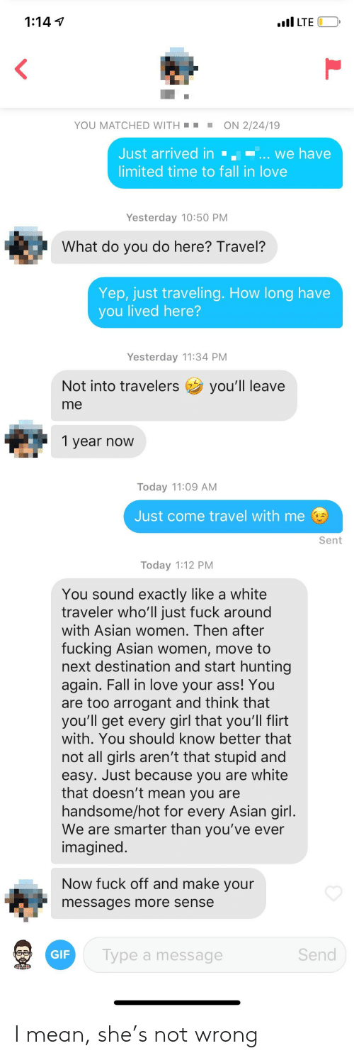 Asian, Ass, and Fall: 1:14 1  YOU MATCHED WITHON 2/24/19  Just arrived in we have  limited time to fall in love  Yesterday 10:50 PM  What do you do here? Travel?  Yep, just traveling. How long have  you lived here?  Yesterday 11:34 PM  Not into travelers you'll leave  me  1 year now  Today 11:09 AM  Just come travel with me  Sent  Today 1:12 PM  You sound exactly like a white  traveler who'll just fuck around  with Asian women. Then after  fucking Asian women, move to  next destination and start hunting  again. Fall in love your ass! You  are too arrogant and think that  you'll get every girl that you'll flirt  with. You should know better that  not all girls aren't that stupid and  easy. Just because you are white  that doesn't mean you are  handsome/hot for every Asian girl  We are smarter than you've ever  imagined  Now fuck off and make your  messages more sense  GIF  Type a message  Send I mean, she's not wrong