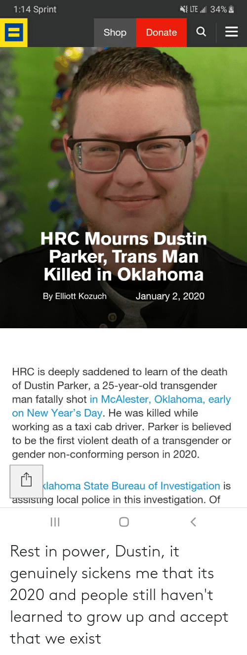 """Police, Transgender, and Death: 1:14 Sprint  N{ LTE """"ll 34% E  Shop  Donate  HRC Mourns Dustin  Parker, Trans Man  Killed in Oklahoma  January 2, 2020  By Elliott Kozuch  HRC is deeply saddened to learn of the death  of Dustin Parker, a 25-year-old transgender  man fatally shot in McAlester, Oklahoma, early  on New Year's Day. He was killed while  working as a taxi cab driver. Parker is believed  to be the first violent death of a transgender or  gender non-conforming person in 2020.  klahoma State Bureau of Investigation is  assising local police in this investigation. Of  II Rest in power, Dustin, it genuinely sickens me that its 2020 and people still haven't learned to grow up and accept that we exist"""