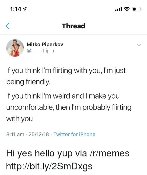 Hello, Iphone, and Memes: 1:14 v  Threag  Mitko Piperkov  If you think I'm flirting with you, I'm just  being friendly  If you think I'm weird and I make you  uncomfortable, then I'm probably flirting  with you  8:11 am 25/12/18 Twitter for iPhone Hi yes hello yup via /r/memes http://bit.ly/2SmDxgs