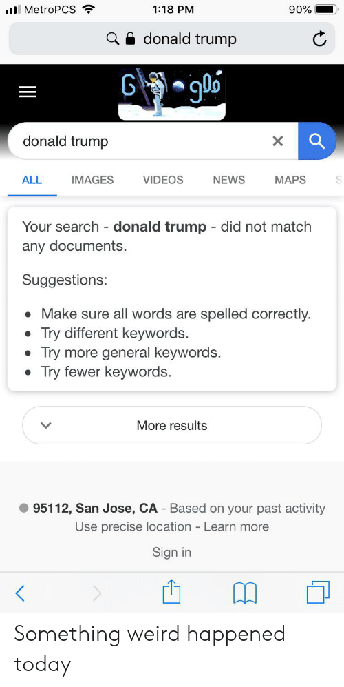 Donald Trump, News, and Videos: 1:18 PM  .lMetroPCS  90%  donald trump  g0o  G  donald trump  X  IMAGES  VIDEOS  NEWS  MAPS  ALL  Your search donald trump - did not match  any documents  Suggestions:  Make sure all words are spelled correctly.  Try different keywords.  Try more general keywords.  Try fewer keywords.  More results  95112, San Jose, CA - Based on your past activity  Use precise location - Learn more  Sign in Something weird happened today