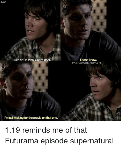 "Memes, Futurama, and Supernatural: 1.19  Like a ""DaVinci Code"" deal?  I'm still waiting for the movieonthat one.  I don't know.  DAILY WINCHESTERPOSTS 1.19 reminds me of that Futurama episode supernatural"