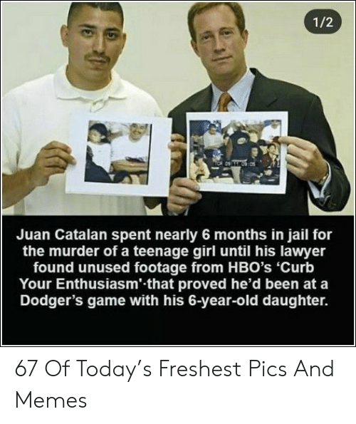 Dodgers, Jail, and Lawyer: 1/2  Juan Catalan spent nearly 6 months in jail for  the murder of a teenage girl until his lawyer  found unused footage from HBO's 'Curb  Your Enthusiasm' that proved he'd been at a  Dodger's game with his 6-year-old daughter. 67 Of Today's Freshest Pics And Memes