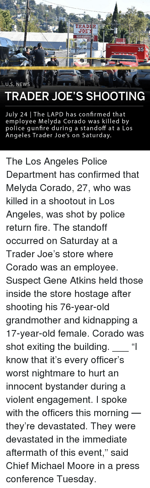 """Fire, Memes, and News: 1-2  TRAD  EOUR  35  U.S. NEWS  TRADER JOE'S SHOOTING  July 24 The LAPD has confirmed that  employee Melyda Corado was killed by  police gunfire during a standoff at a Los  Angeles Trader Joe's on Saturday The Los Angeles Police Department has confirmed that Melyda Corado, 27, who was killed in a shootout in Los Angeles, was shot by police return fire. The standoff occurred on Saturday at a Trader Joe's store where Corado was an employee. Suspect Gene Atkins held those inside the store hostage after shooting his 76-year-old grandmother and kidnapping a 17-year-old female. Corado was shot exiting the building. ___ """"I know that it's every officer's worst nightmare to hurt an innocent bystander during a violent engagement. I spoke with the officers this morning — they're devastated. They were devastated in the immediate aftermath of this event,"""" said Chief Michael Moore in a press conference Tuesday."""