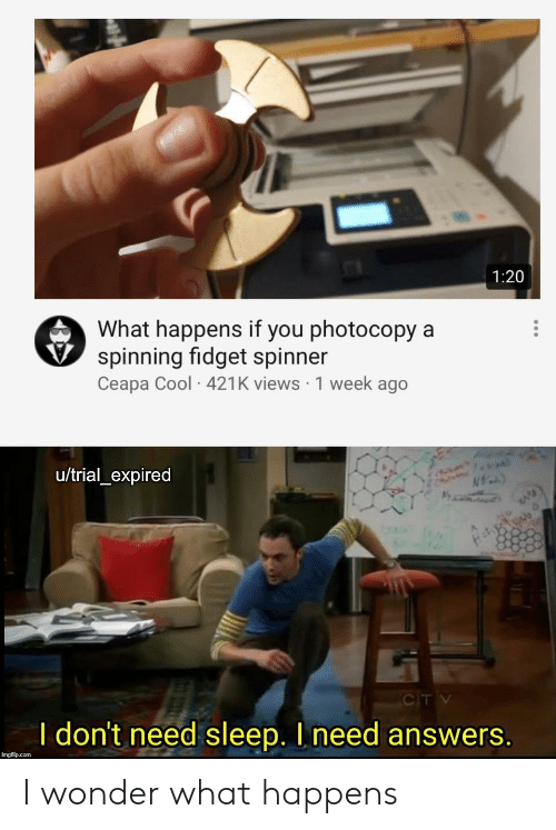 Cool, Dank Memes, and Sleep: 1:20  What happens if you photocopy a  spinning fidget spinner  Ceapa Cool 421K views 1 week ago  u/trial_expired  N  CITV  I don't need sleep. I need answers.  imgflip.com I wonder what happens