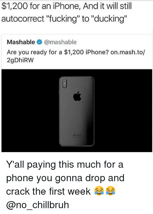 "Autocorrect, Bailey Jay, and Fucking: $1,200 for an iPhone, And it will still  autocorrect ""fucking"" to ""ducking""  Mashable @mashable  Are you ready for a $1,200 iPhone? on.mash.to,l  2gDhiRW  Pnore Y'all paying this much for a phone you gonna drop and crack the first week 😂😂 @no_chillbruh"