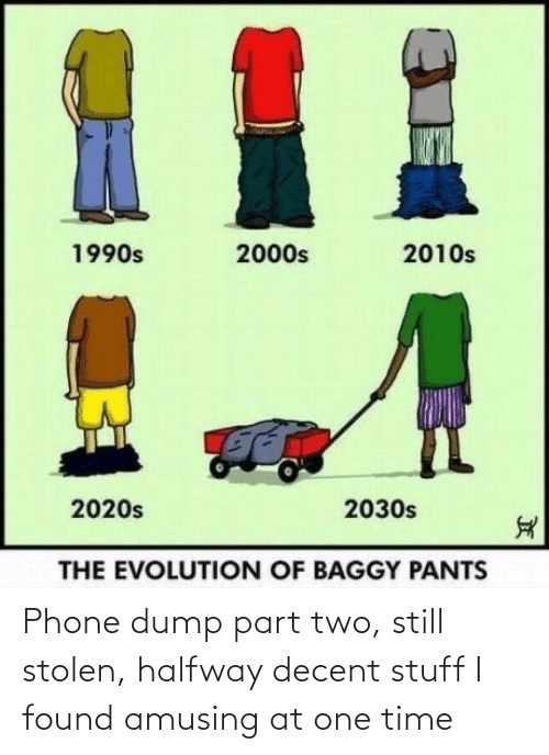 Phone, Evolution, and Stuff: %1  2010s  1990s  2000s  2020s  2030s  THE EVOLUTION OF BAGGY PANTS Phone dump part two, still stolen, halfway decent stuff I found amusing at one time