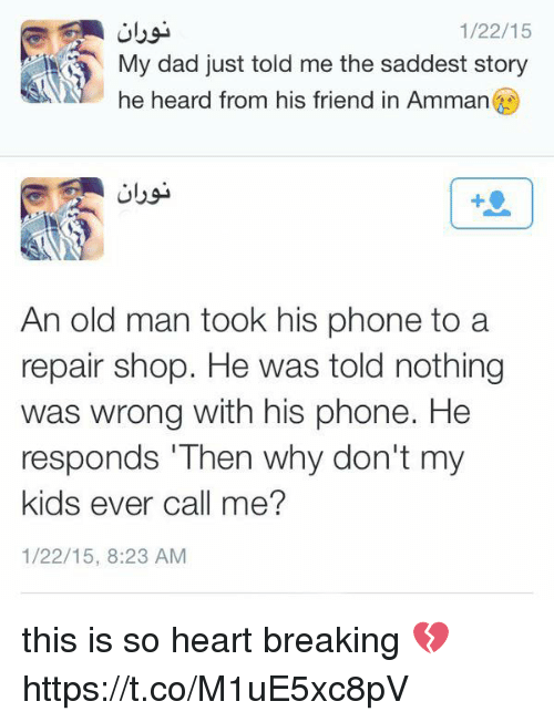 """Dad, Old Man, and Phone: 1/22/15  My dad just told me the saddest story  he heard from his friend in Amman  An old man took his phone to a  repair shop. He was told nothing  was wrong with his phone. He  responds """"Then why don't my  kids ever call me?  1/22/15, 8:23 AM this is so heart breaking 💔 https://t.co/M1uE5xc8pV"""