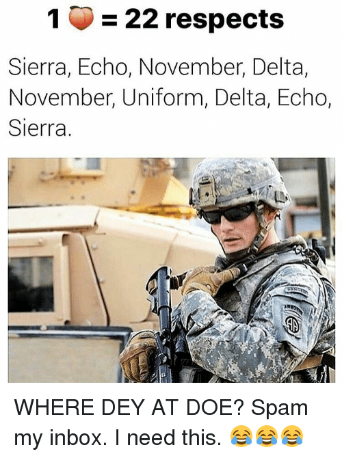 Memes, Delta, and Inbox: 1 22 respects  Sierra, Echo, November, Delta,  November, Uniform, Delta, Echo,  Sierra. WHERE DEY AT DOE? Spam my inbox. I need this. 😂😂😂