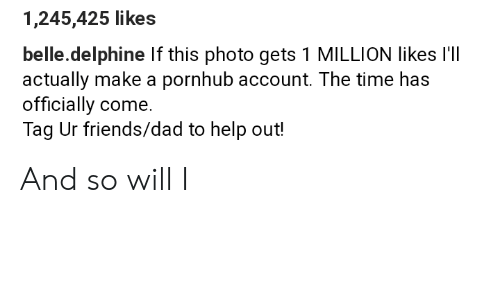 Dad, Friends, and Pornhub: 1,245,425 likes  belle.delphine If this photo gets 1 MILLION likes I'll  actually make a pornhub account. The time has  officially come.  Tag Ur friends/dad to help out! And so will I