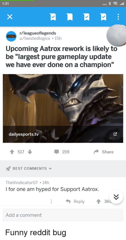 """Funny, Reddit, and Best: 1:31  r/leagueoflegends  u/twistedlogicx 15h  LEAGU  EGENDS  Upcoming Aatrox rework is likely to  be """"largest pure gameplay update  we have ever done on a champion""""  dailyesports.tv  517  Џ 159  Share  BEST COMMENTS ▼  TheVindicator07 14h  I for one am hyped for Support Aatrox.  Reply  ↑36.  Add a comment"""