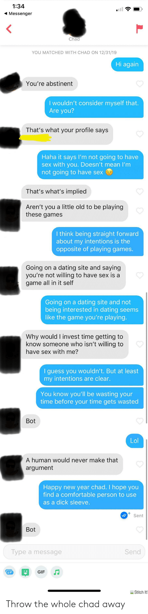 Comfortable, Dating, and Gif: 1:34  1 Messenger  Chad  YOU MATCHED WITH CHAD ON 12/31/19  Hi again  You're abstinent  I wouldn't consider myself that.  Are you?  That's what your profile says  Haha it says l'm not going to have  sex with you. Doesn't mean I'm  not going to have sex  That's what's implied  Aren't you a little old to be playing  these games  I think being straight forward  about my intentions is the  opposite of playing games.  Going on a dating site and saying  you're not willing to have sex is a  game all in it self  Going on a dating site and not  being interested in dating seems  like the game you're playing.  Why would I invest time getting to  know someone who isn't willing to  have sex with me?  I guess you wouldn't. But at least  my intentions are clear.  You know you'll be wasting your  time before your time gets wasted  Bot  Lol  A human would never make that  argument  Happy new year chad. I hope you  find a comfortable person to use  as a dick sleeve.  Sent  Bot  Send  Type a message  GIF  Stitch It! Throw the whole chad away