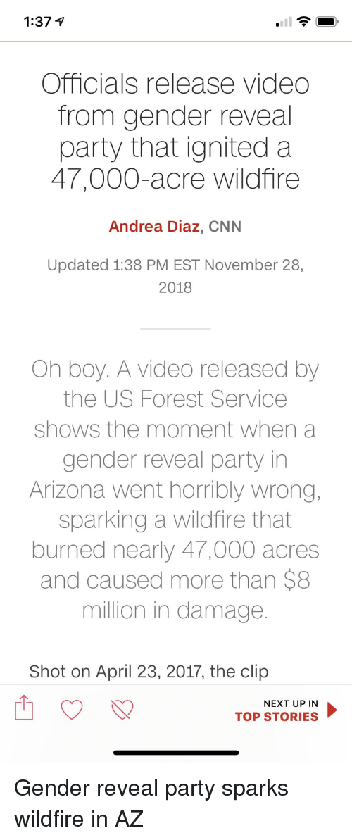 cnn.com, Party, and Arizona: 1:37 V  Officials release video  from gender reveal  party that ignited a  47,000-acre wildfire  Andrea Diaz, CNN  Updated 1:38 PM EST November 28,  2018  Oh boy. A video released by  the US Forest Service  shows the moment when a  gender reveal party in  Arizona went horribly wrong,  sparking a wildfire that  burned nearly 47,000 acres  and caused more than $8  million in damage  Shot on April 23, 2017, the clip  TOP STORIES