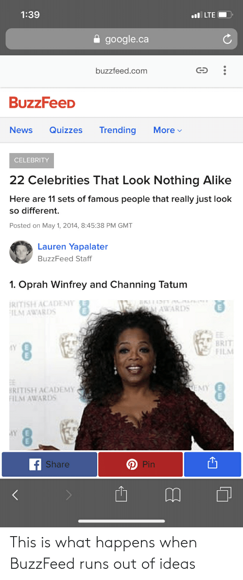 Funny, Google, and News: 1:39  google.ca  buzzfeed.com  BuzzFeeD  News Quizzes Trending More  CELEBRITY  22 Celebrities That Look Nothing Alike  Here are 11 sets of famous people that really just look  so different.  Posted on May 1, 2014, 8:45:38 PM GMT  Lauren Yapalater  BuzzFeed Staff  1. Oprah Winfrey and Channing Tatunm  RITISH ACADES  ILM AWARDS  ',  ..飞  AWARDS  BRIT  FIL  RITISH ACADEMY  ILM AWARDS  Share  Pin This is what happens when BuzzFeed runs out of ideas