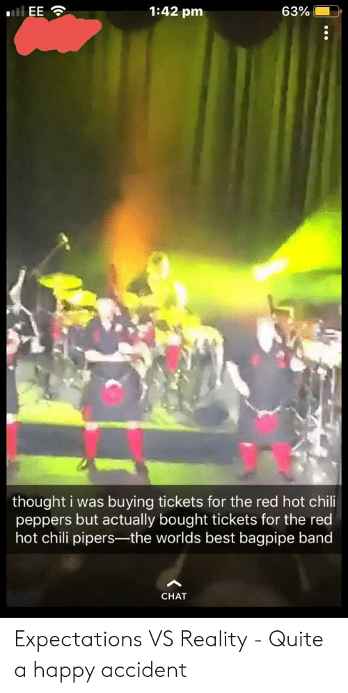 Best, Chat, and Happy: 1:42 pm  63%.  thought i was buying tickets for the red hot chili  peppers but actually bought tickets for the red  hot chili pipers-the worlds best bagpipe band  CHAT Expectations VS Reality - Quite a happy accident