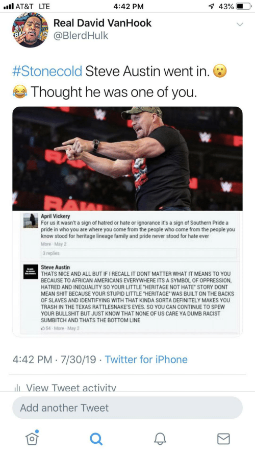 """Definitely, Dumb, and Family: 1 43%  ll AT&T LTE  4:42 PM  Real David VanHook  @BlerdHulk  #Stonecold Steve Austin went in. O  Thought he was one of you.  April Vickery  For us it wasn't a sign of hatred or hate or ignorance it's a sign of Southern Pride a  pride in who you are where you come from the people who come from the people you  know stood for heritage lineage family and pride never stood for hate ever  More May 2  3 replies  Steve Austin  THATS NICE AND ALL BUT IF I RECALL IT DONT MATTER WHAT IT MEANS TO YOU  BECAUSE TO AFRICAN AMERICANS EVERYWHERE ITS A SYMBOL OF OPPRESSION,  HATRED AND INEQUALITY SO YOUR LITTLE """"HERITAGE NOT HATE"""" STORY DONT  MEAN SHIT BECAUSE YOUR STUPID LITTLE """"HERITAGE"""" WAS BUILT ON THE BACKS  OF SLAVES AND IDENTIFYING WITH THAT KINDA SORTA DEFINITELY MAKES YOU  TRASH IN THE TEXAS RATTLESNAKE'S EYES. SO YOU CAN CONTINUE TO SPEW  YOUR BULLSHIT BUT JUST KNOW THAT NONE OF US CARE YA DUMB RACIST  SUMBITCH AND THATS THE BOTTOM LINE  54 More May 2  4:42 PM · 7/30/19 · Twitter for iPhone  li View Tweet activity  Add another Tweet"""