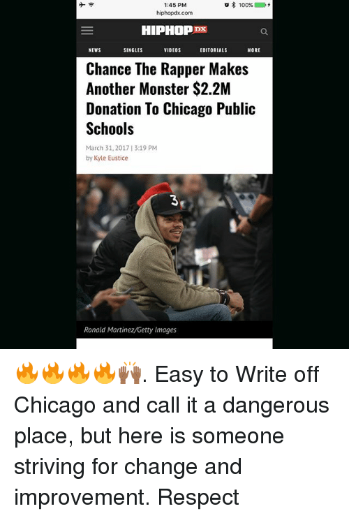 Anaconda, Chance the Rapper, and Chicago: 1:45 PM  a 100%  hiphopdx.com  HIPHOP  NEWS  VIDEOS  MORE  SINGLES  EDITORIALS  Chance The Rapper Makes  Another Monster $2.2M  Donation To Chicago Public  Schools  March 31, 2017 13:19 PM  by Kyle Eustice  Ronald Martinez/Getty Images 🔥🔥🔥🔥🙌🏾. Easy to Write off Chicago and call it a dangerous place, but here is someone striving for change and improvement. Respect
