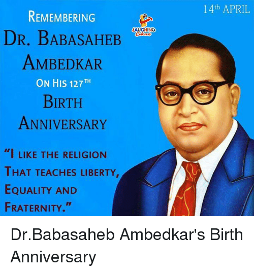 "Fraternity, April, and Liberty: 1 4th APRIL  REMEMBERING  DR. BABASAHEB  AMBEDKAR  ON HIS 127TH  BIRTH  ANNIVERSARY  LAUGHING  ""I LIKE THE RELIGION  THAT TEACHES LIBERTY  EQUALITY AND  FRATERNITY. Dr.Babasaheb Ambedkar's Birth Anniversary"