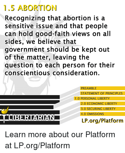 Memes, Abortion, and Good: 1.5 ABORTION  Recognizing that abortion is a  sensitive issue and that people  can hold good-faith views on all  sides, we believe that  government should be kept out  of the matter, leaving the  question to each person for their  conscientious consideration.  PREAMBLE  STATEMENT OF PRINCIPLES  1.0 PERSONAL LIBERTY  2.0 ECONOMIC LIBERTY  3.0 SECURING LIBERTY  4.0 OMISSIONS  CELIBERTARIAN  LP.org/Platform Learn more about our Platform at LP.org/Platform