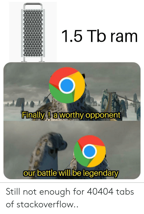 Ram, Stackoverflow, and Legendary: 1.5 Tb ram  Finally Iaworthy opponent  our battle willbe legendary Still not enough for 40404 tabs of stackoverflow..