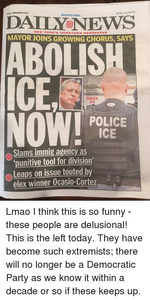 Funny, Lmao, and News: $1.50- NYDailyNews.com  Saturday, June 30, 2018  SPORTS FINAL  DAILY NEWS  NEW YORK'S HOMETOWN NEWSPAPER  MAYOR JOINS GROWING CHORUS, SAYS  ABOLIS  Mayor de Blasio  says it is no longer  acceptable to  use the dreaded  agency to enforce  immigration laws.  PAGES  4-5  子卡  POLICE  ICE  Slams immig agency as  punitive tool for division  Leaps on issue touted by  elex winner Ocasio-Cortez  2