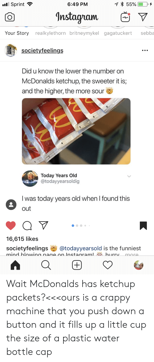 Instagram, McDonalds, and Sprint: 1 55%  Sprint  6:49 PM  Instagram  Your Story realkylethorn britneymykel gagatuckert  sebba  societyfeelings  Did u know the lower the number on  McDonalds ketchup, the sweeter it is;  and the higher, the more sour  Today Years Old  @todayyearsoldig  was today years old when I found this  out  16,615 likes  societyfeelings  mind blowina nage on Instadraml # burry.  @todayyearsold is the funniest  more.  +) Wait McDonalds has ketchup packets?<<<ours is a crappy machine that you push down a button and it fills up a little cup the size of a plastic water bottle cap