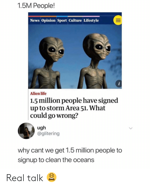 Life, News, and Alien: 1.5M People!  News Opinion Sport Culture Lifestyle  i  Alien life  1.5 million people have signed  |up to storm Area 51. What  could go wrong?  ugh  @glitering  why cant we get 1.5 million people to  signup to clean the oceans Real talk 😩