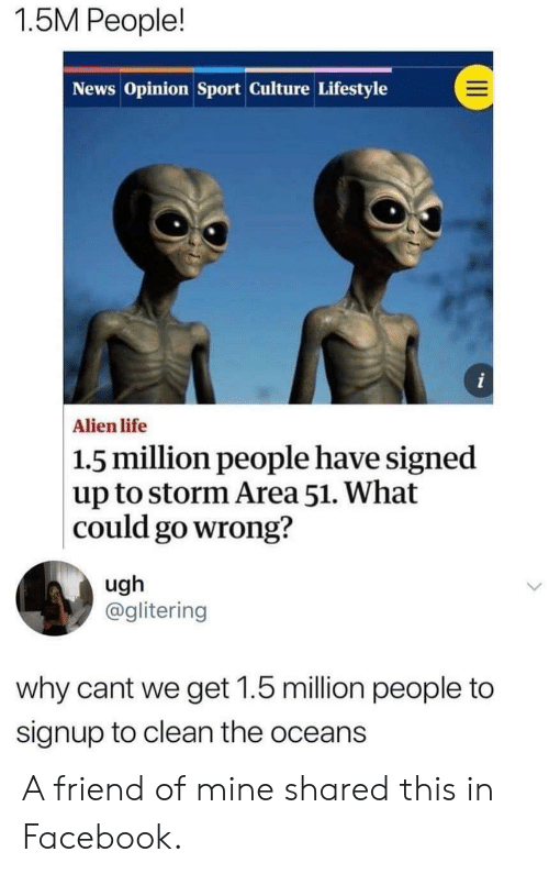Facebook, Life, and News: 1.5M People!  News Opinion Sport Culture Lifestyle  i  Alien life  |1.5 million people have signed  up to storm Area 51. What  could go wrong?  ugh  @glitering  why cant we get 1.5 million people to  signup to clean the oceans A friend of mine shared this in Facebook.