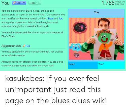 Blue's Clues, Children, and Target: 1,755%  Ou Edit  Talk 0  THIS WIKI  You are a character of Blue's Clues, situated and  addressed to as a part of the Fourth Wall. On occasion You  are classified as the voice several children. Steve and Joe  among other characters, talk to You throughout most  episodes through the screen (the fourth wall).  You  You are the viewers and the utmost important character of  Blue's Clues.  Appearances Edit  You have appeared in every episode although, not credited  as an official character  Although having not officially been credited, You are a true  character as per taking part within the show itself  Name  You kasukabes:  if you ever feel unimportant just read this page on the blues clues wiki