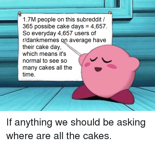 Cake, Time, and Dank Memes: 1.7M people on this subreddit/  365 possibe cake days- 4,657.  So everyday 4,657 users of  r/dankmemes on average have  their cake day,  which means it's  normal to see so  many cakes all the  time.  thear cane ncey, average have