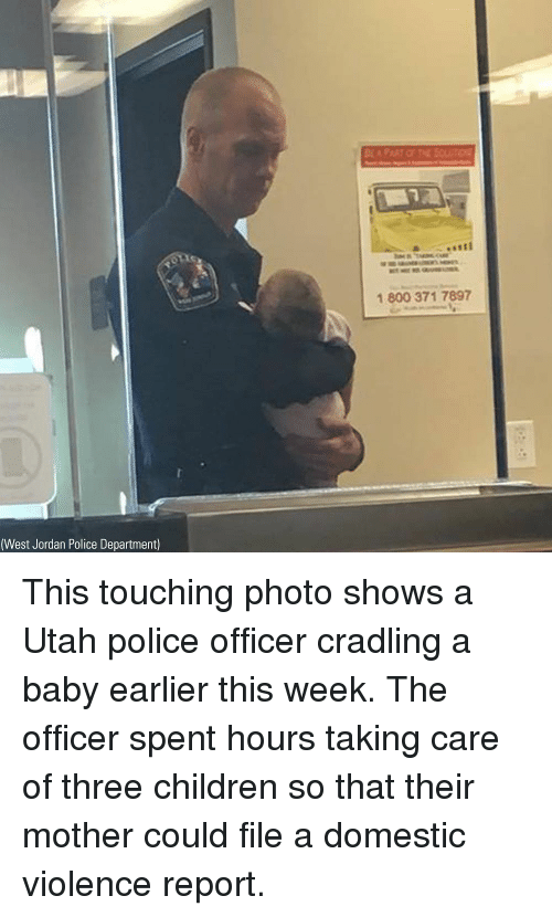 Children, Memes, and Police: 1 800 371 7897  (West Jordan Police Department) This touching photo shows a Utah police officer cradling a baby earlier this week. The officer spent hours taking care of three children so that their mother could file a domestic violence report.