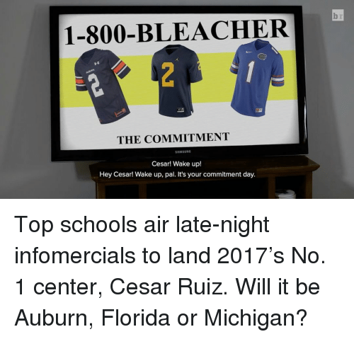Sports, Auburn, and Florida: 1-800-BL EACHER  THE COMMITMENT  SAMSUNG  Cesar! Wake up!  Hey Cesar! Wake up, pal. It's your commitment day. Top schools air late-night infomercials to land 2017's No. 1 center, Cesar Ruiz. Will it be Auburn, Florida or Michigan?