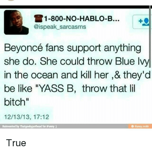 """Memes, Ocean, and 🤖: 1-800-No-HABLO-B...  @ispeak sarcasms  Beyoncé fans support anything  she do. She could throw Blue Ivy  in the ocean and kill her,& they'd  be like """"YASS B, throw that lil  bitch""""  12/13/13, 17:12  Reinvented by Thatgeekypothead  for Funny True"""