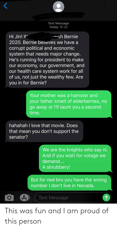 Love, Reddit, and Work: +1 (938) 333-3764  Text Message  Today 16:20  Hi Jin! It  2020. Bernie belleves we have a  lar with Bernie  corrupt political and economic  system that needs major change.  He's running for president to make  our economy, our government, and  our health care system work for all  of us, not just the wealthy few. Are  you in for Bernie?  Your mother was a hamster and  your father smelt of elderberries, no  go away or l'll taunt you a second  time.  hahahah I love that movie. Does  that mean you don't support the  senator?  We are the knights who say ni.  And if you wish for votage we  demand...  A shrubbery!  But for real bro you have the wrong  number I don't live in Nevada.  Text Message This was fun and I am proud of this person
