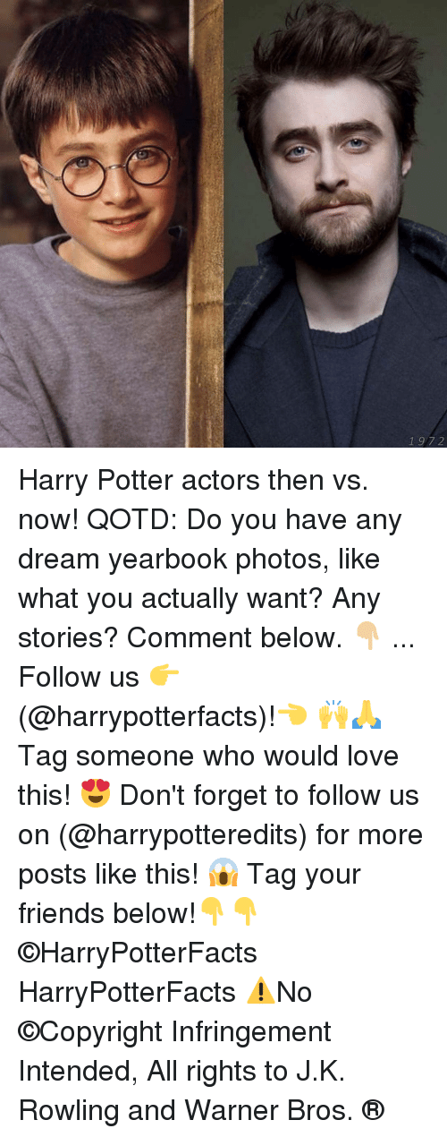 Friends, Harry Potter, and Love: 1 97 2 Harry Potter actors then vs. now! QOTD: Do you have any dream yearbook photos, like what you actually want? Any stories? Comment below. 👇🏼 ... Follow us 👉(@harrypotterfacts)!👈 🙌🙏 Tag someone who would love this! 😍 Don't forget to follow us on (@harrypotteredits) for more posts like this! 😱 Tag your friends below!👇👇 ©HarryPotterFacts HarryPotterFacts ⚠No ©Copyright Infringement Intended, All rights to J.K. Rowling and Warner Bros. ®