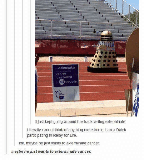 Ironic, Life, and Memes: 1  advocate  cancer  treatment  all people  it just kept going around the track yelling exterminate  I literally cannot think of anything more ironic than a Dalek  participating in Relay for Life.  idk, maybe he just wants to exterminate cancer.  maybe he just wants to exterminate cancer