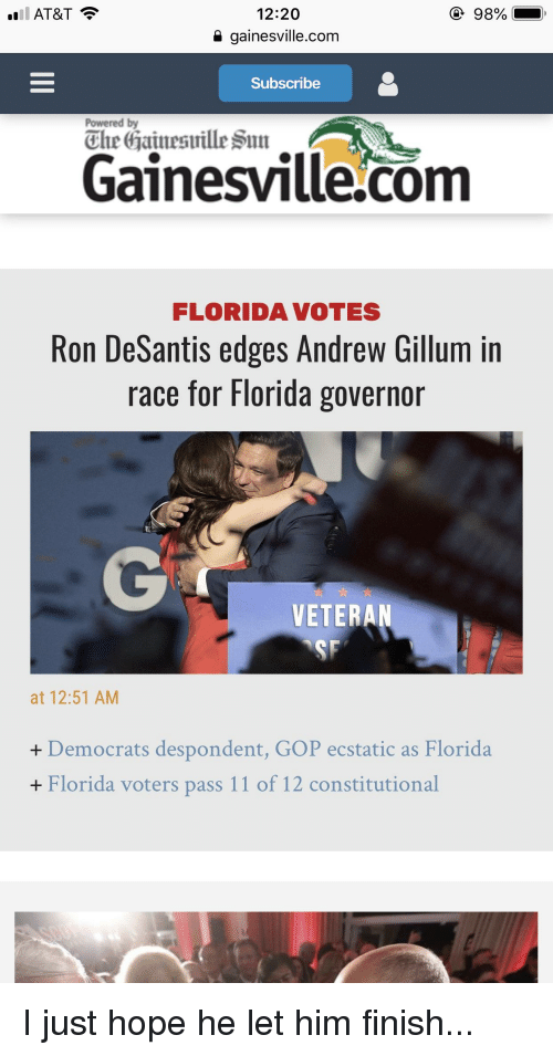 Funny, At&t, and Florida: 1 AT&T  98%  12:20  a gainesville.com  Subscribe  Powered by  The Gainesuille Sun  Gainesville.com  FLORIDA VOTES  Ron DeSantis edges Andrew Gillum in  race for Florida governor  VETERAN  at 12:51 AM  + Democrats despondent, GOP ecstatic as Florida  + Florida voters pass 11 of 12 constitutional