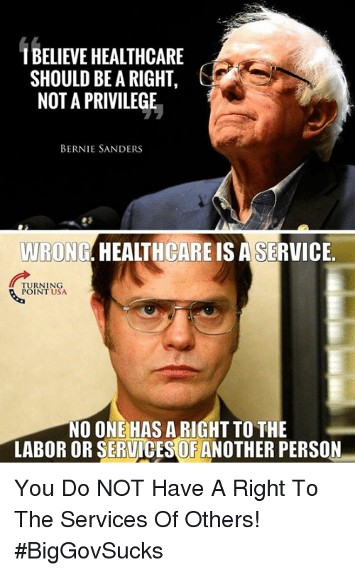 Bernie Sanders, Memes, and Bernie: 1 BELIEVE HEALTHCARE  SHOULD BE A RIGHT  NOT A PRIVILEGE  BERNIE SANDERS  WRONG. HEALTHCARE IS ASERVICE  URNING  POINT USA  NO ONE HAS A RIGHT TO THE  LABOR OR SERUICES OF ANOTHER PERSON You Do NOT Have A Right To The Services Of Others! #BigGovSucks