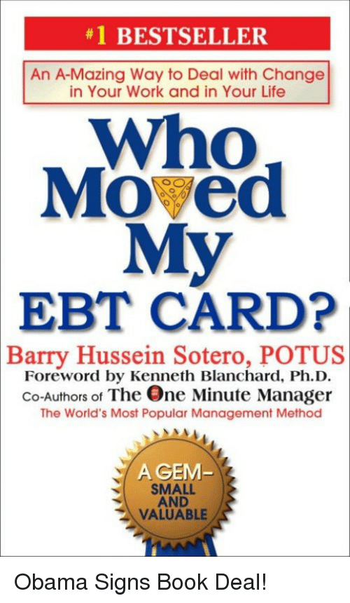 Life, Obama, and Work:  #1 BESTSELLER  An A-Mazing Way to Deal with Change  in Your Work and in Your Life  Who  Moved  My  EBT CARD?  Barry Hussein Sotero, POTUS  Foreword by kenneth Blanchard. Ph.D.  Co-Authors of The One Minute Manager  The World's Most Popular Management Methood  A GEM  SMALL  AND  VALUABLE
