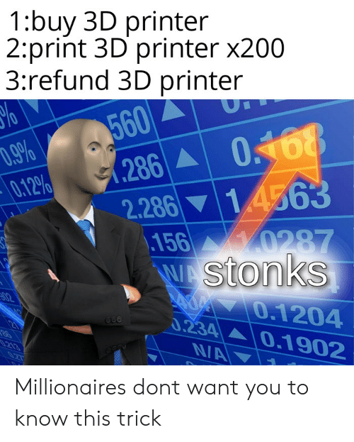 Reddit, 3d Printer, and Printer: 1:buy 3D printer  2:print 3D printer x200  3:refund 3D printer  560  .286 0168  %o  D.9%  0.12%  14563  2.286  156 0287  WAStonks  AOM 0.1204  0.234 0.1902  02  213  N/A Millionaires dont want you to know this trick